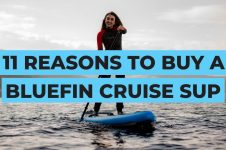 11 REASONS TO BUY THE BLUEFIN CRUISE INFLATABLE SUP